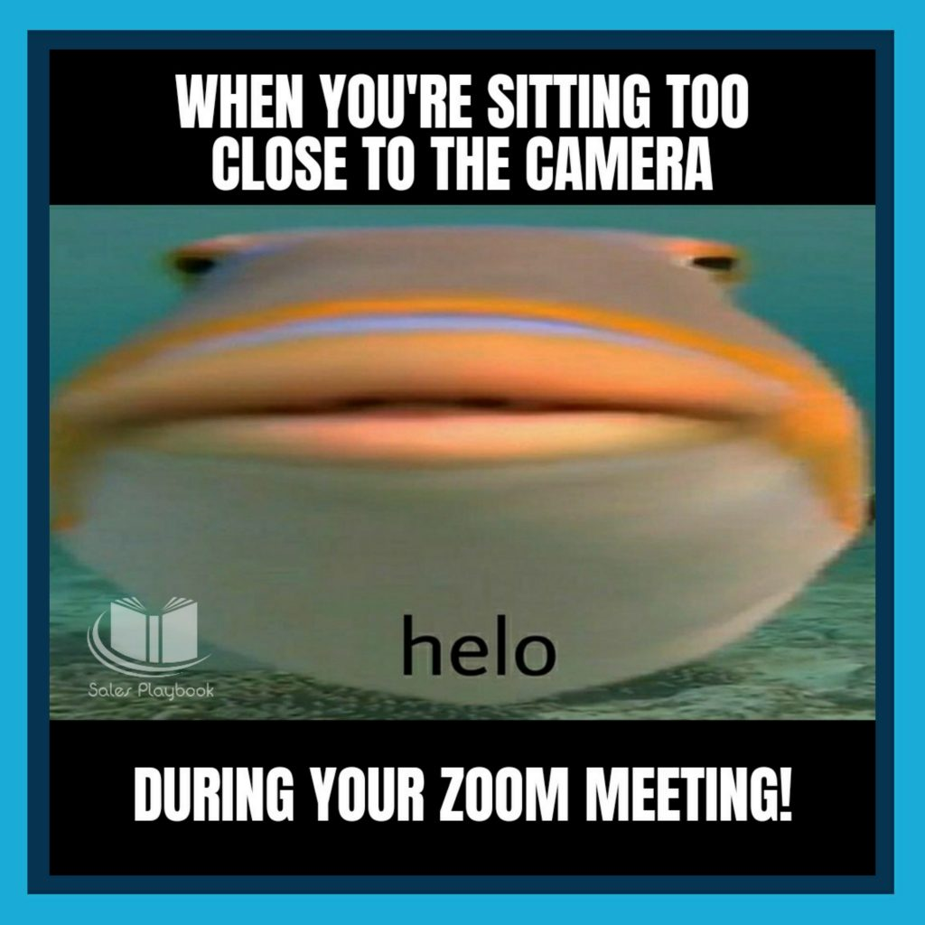sales meme when you're sitting too close to the camera during your zoom meeting