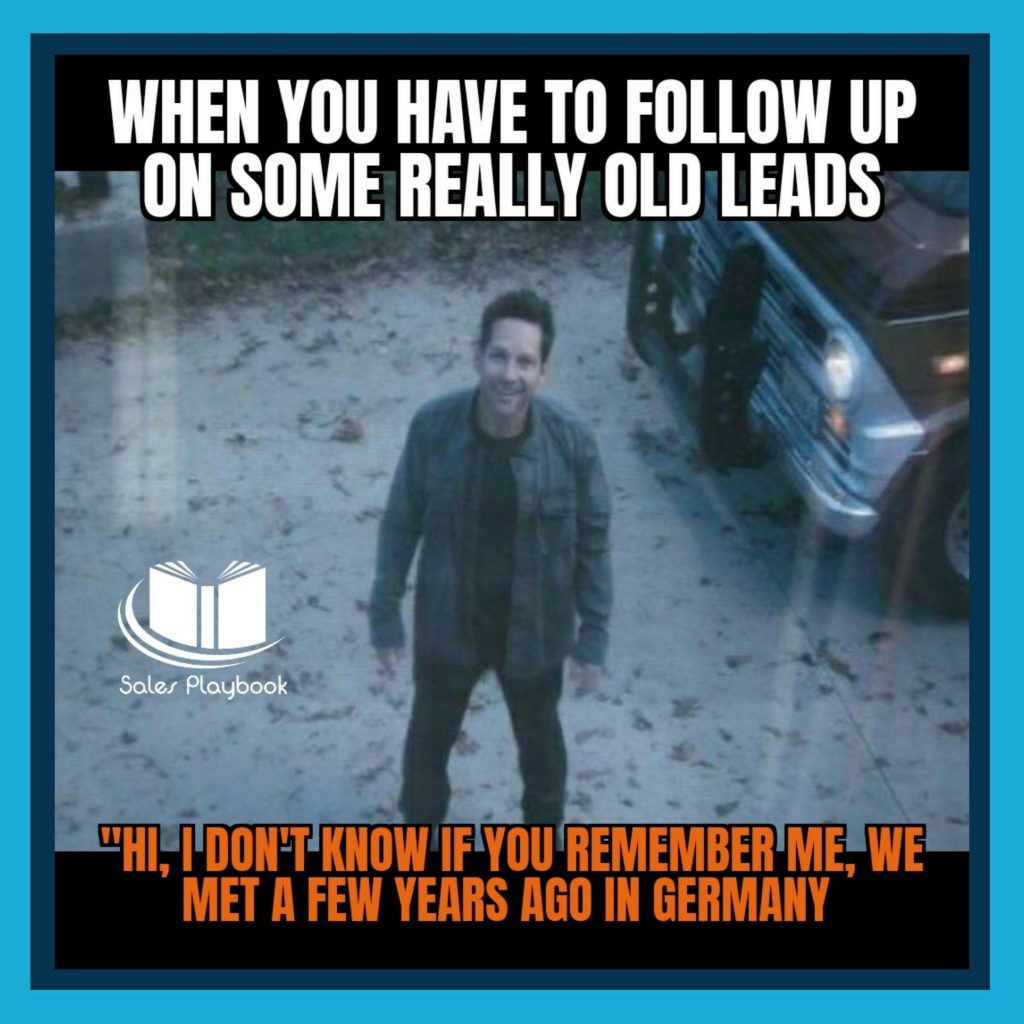 sales meme when you have to follow up on some really old leads hi I don't know if you remember me we met a few years ago in Germany