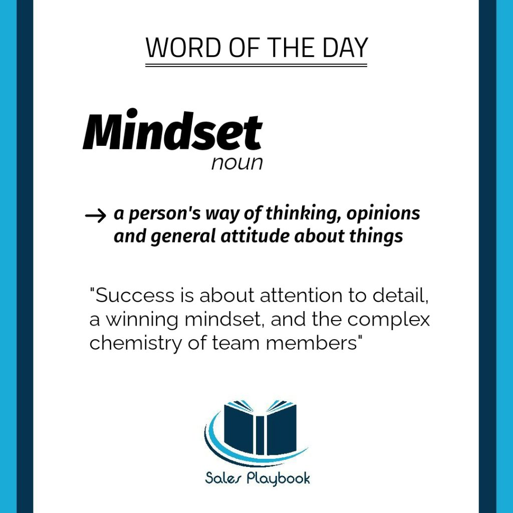 sales playbook word of the day mindset a person's way of thinking, opinions and general attitude about things success is about attention to detail a winning mindset and the complex chemistry of team members