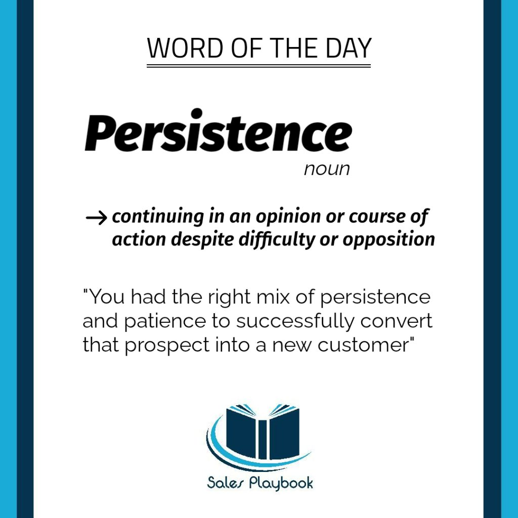 sales playbook word of the day persistence continuing in an opinion or course of action despite difficulty or opposition you had the right mix of persistence and patience to successfully convert that prospect into a new customer