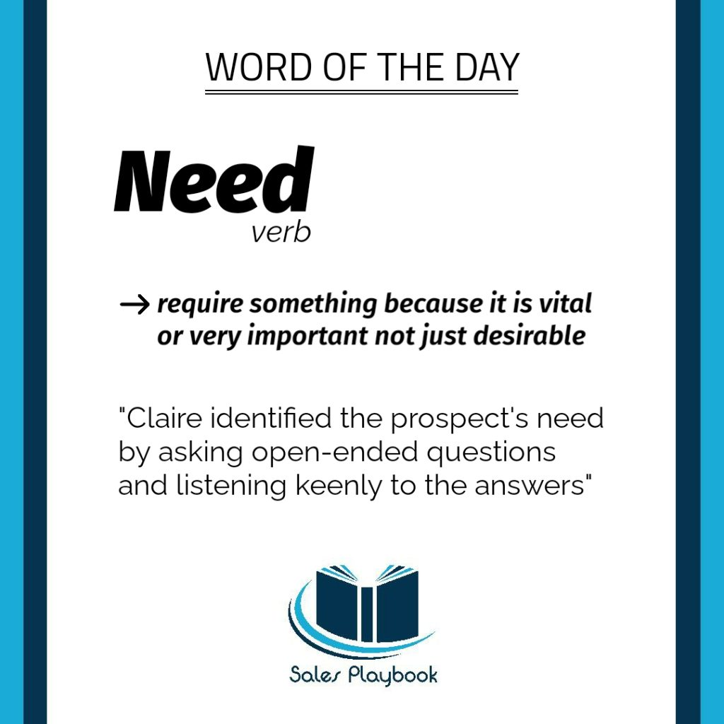 sales playbook word of the day need require something because it is vital or very important not just desirable Claire identified the prospect's need by asking open-ended questions and listening keenly to the answers