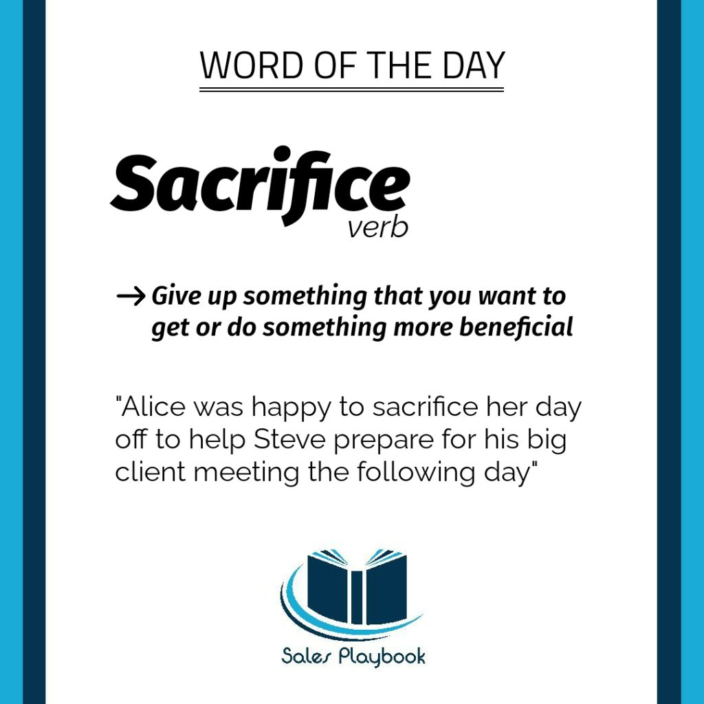 sales playbook word of the day sacrifice give up something that you want to get or do something beneficial Alice was happy to sacrifice her day off to help Steve prepare for his big client meeting the following day