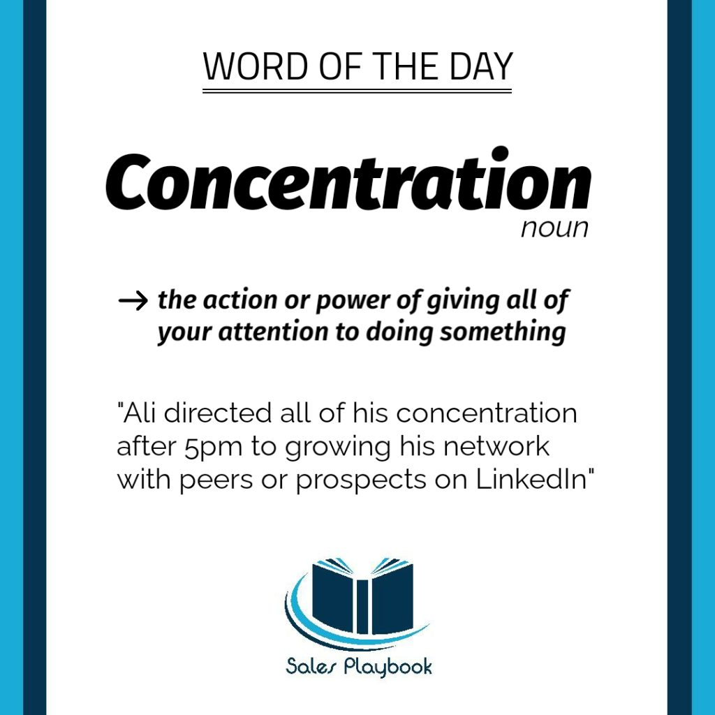 sales playbook word of the day concentration the action or power of giving all of your attention to doing something Ali directed all of his concentration after 5pm to growing his network with peers or prospects on LinkedIn
