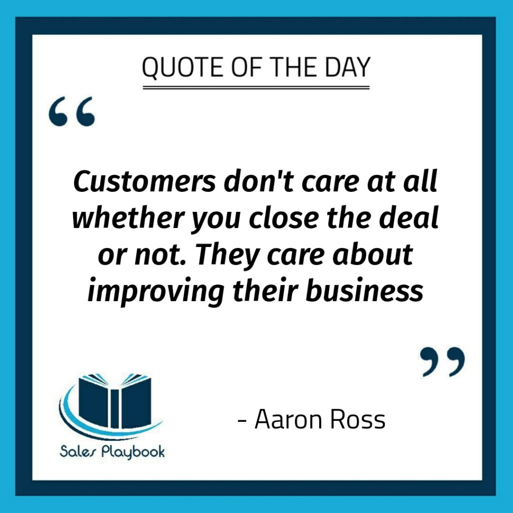 motivational quote customers don't care at all whether you close the deal or not they care about improving their business Aaron Ross