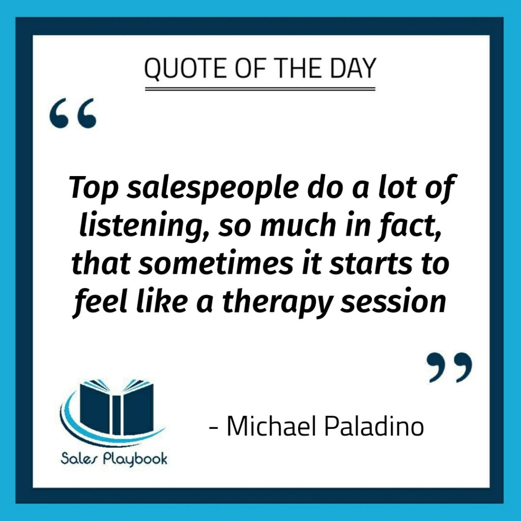 motivational quote top salespeople do a lot of listening so much in fact that sometimes it starts to feel like a therapy session Michael Paladino