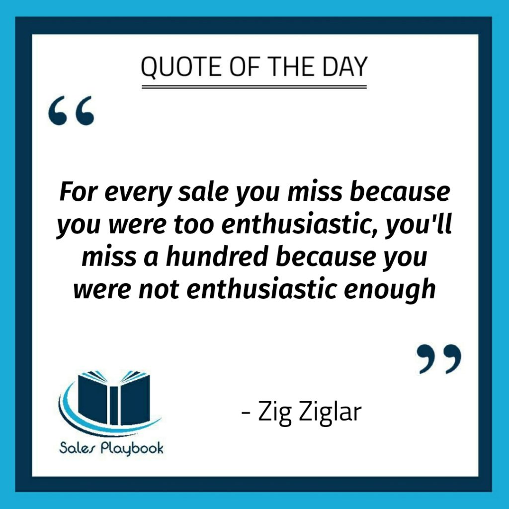 motivational quote for every sale you miss because you were too enthusiastic you'll miss a hundred because you were not enthusiastic enough Zig Ziglar