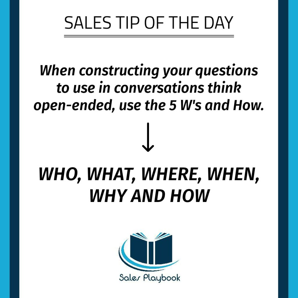 sales tip when constructing your questions to use in conversations think open-ended use the five w and how who what where when why and how