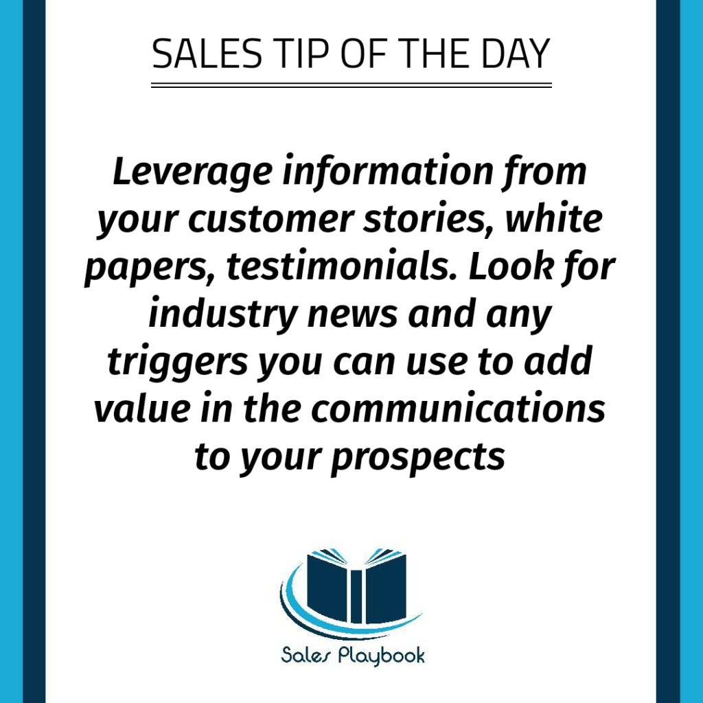 sales tip leverage information from your customer stories white papers testimonials look for industry news and any triggers you can use to add value in the communications to your prospects