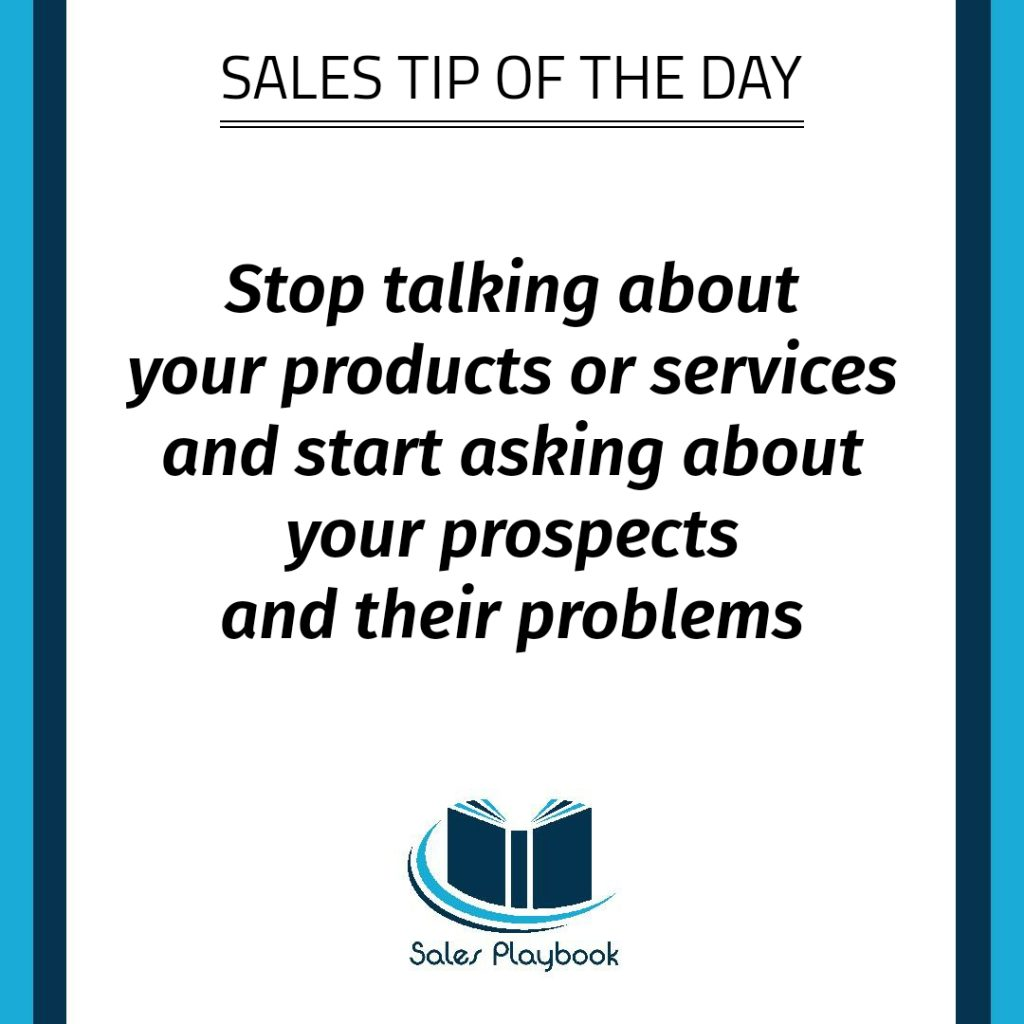 sales tip stop talking about your products or services and start asking about your prospects and their problems