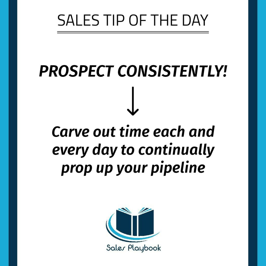 sales tip prospect consistently carve out time each and every day to continually prop up your pipeline
