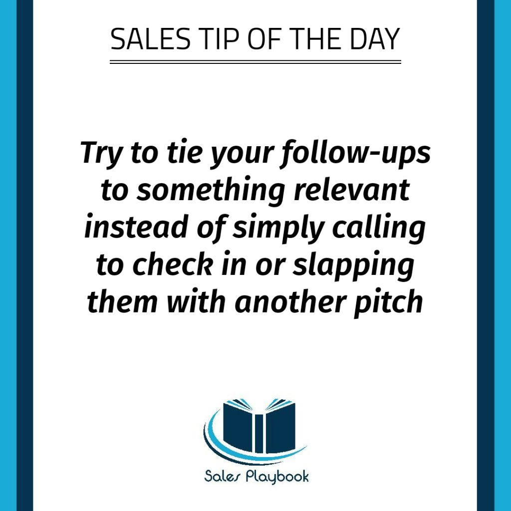 sales tip try to tie your follow ups to something relevant instead of simply calling to check in or slapping them with another pitch