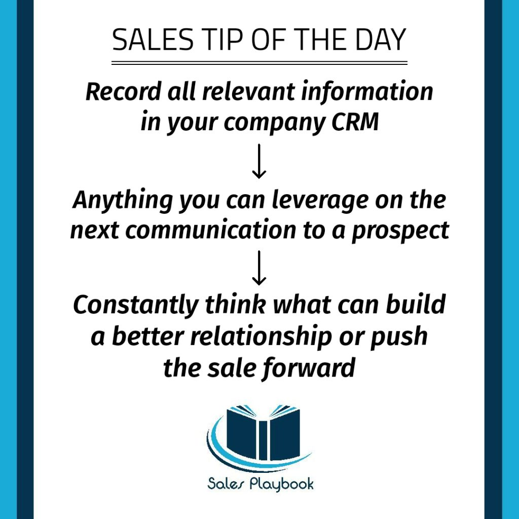 sales tip record all relevant information in your company CRM anything you can leverage on the next communication to a prospect constantly think what can build a better relationship or push the sale forward