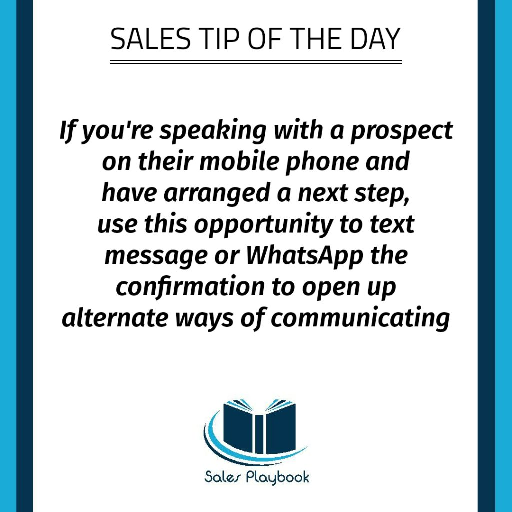 sales tip if you're speaking with a prospect on their mobile phone and have arranged a next step use this opportunity to text message or WhatsApp the confirmation to open up alternate ways of communicating