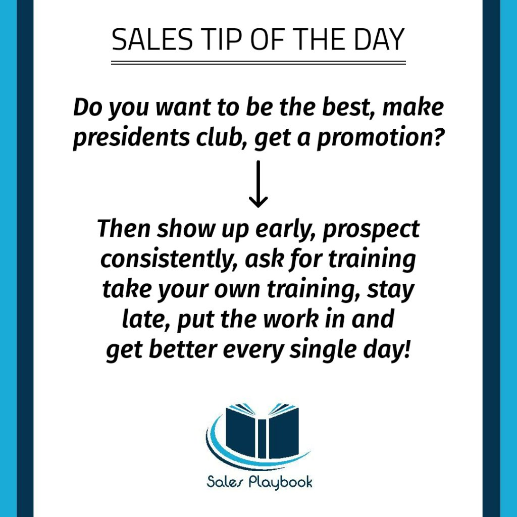 sales tip do you want to be the best make presidents club get a promotion then show up early prospect consistently ask for training take your own training stay late put the work in and get better every single day