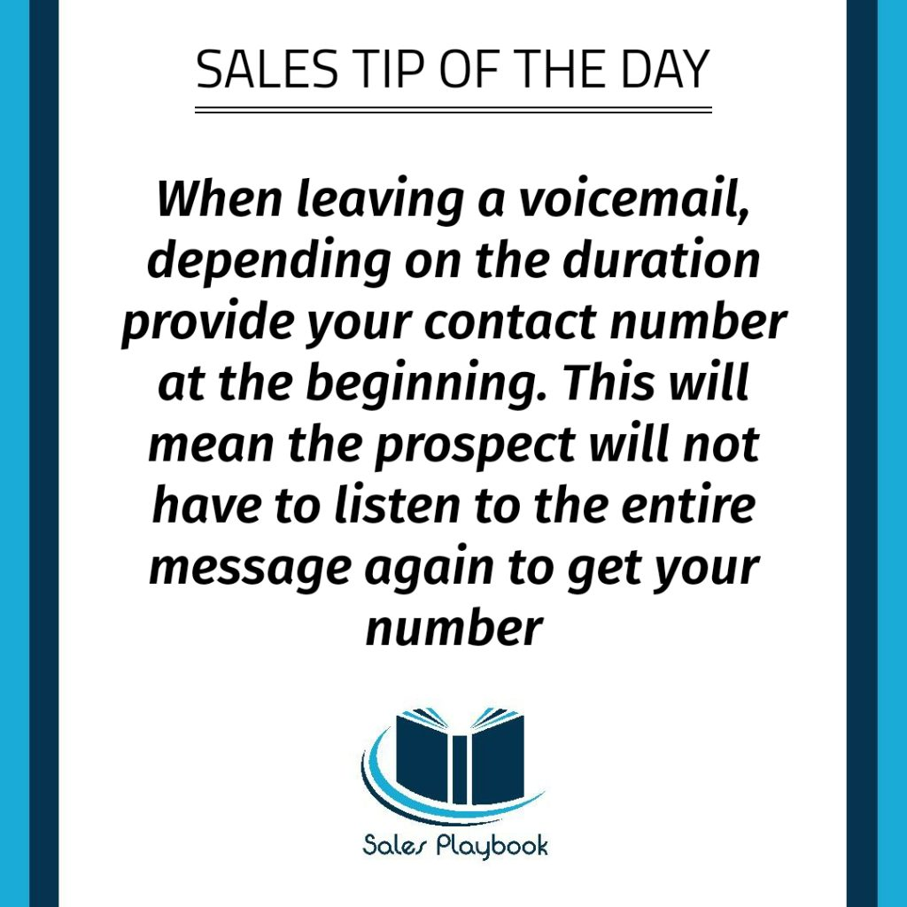 sales tip when leaving a voicemail depending on the duration provide your contact number at the beginning this will mean the prospect will not have to listen to the entire message again to get your number