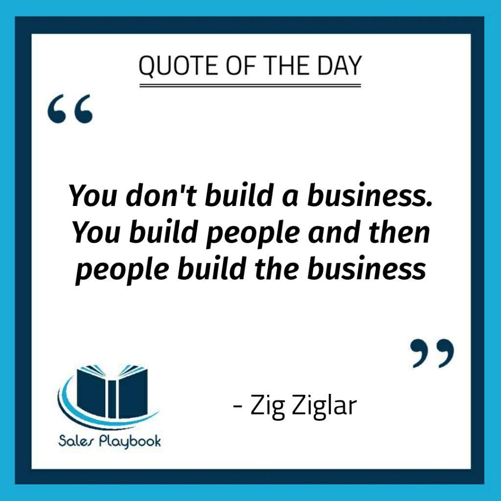 motivational quote you don't build a business you build people and then people build the business Zig Ziglar