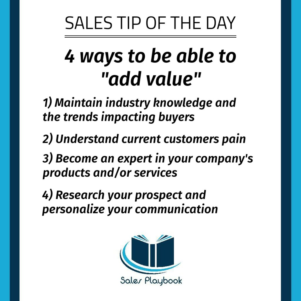 sales tip four ways to be able to add value maintain industry knowledge and the trends impacting buyers understand current customers pain become an expert in your company's products and/or services research your prospects and personalize your communication