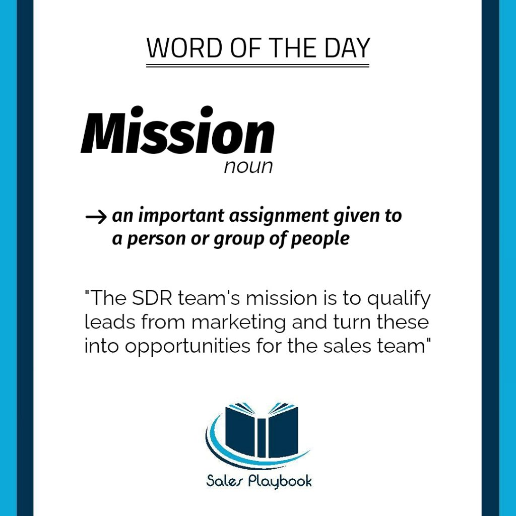 sales word for the day mission an important assignment given to a person or group of people the SDR team´s mission is to qualify leads from marketing and turn these into opportunities for the sales team