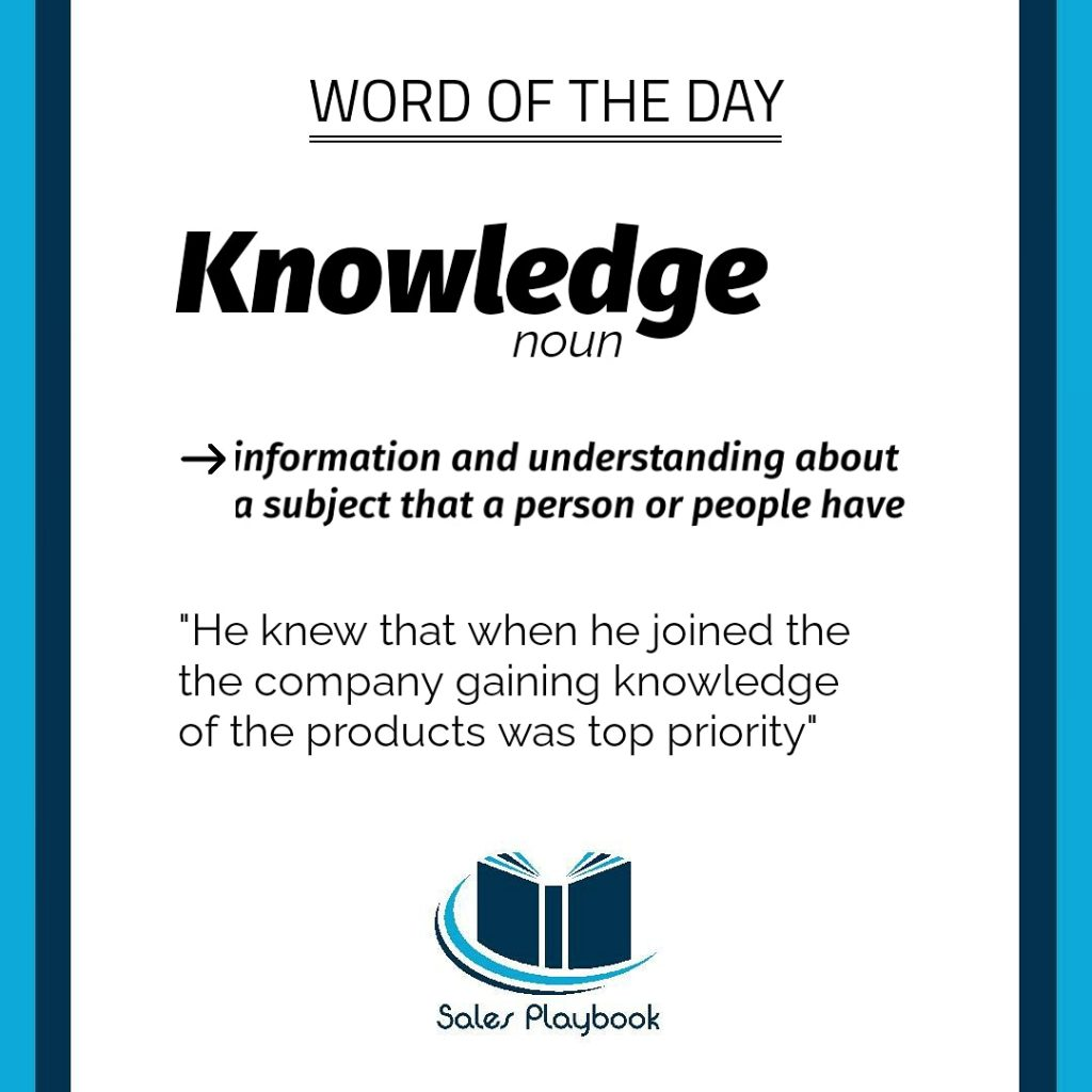 sales word of the day knowledge information and understanding about a subject that a person or people have he knew that when he joined the company gaining knowledge of the products was top priority