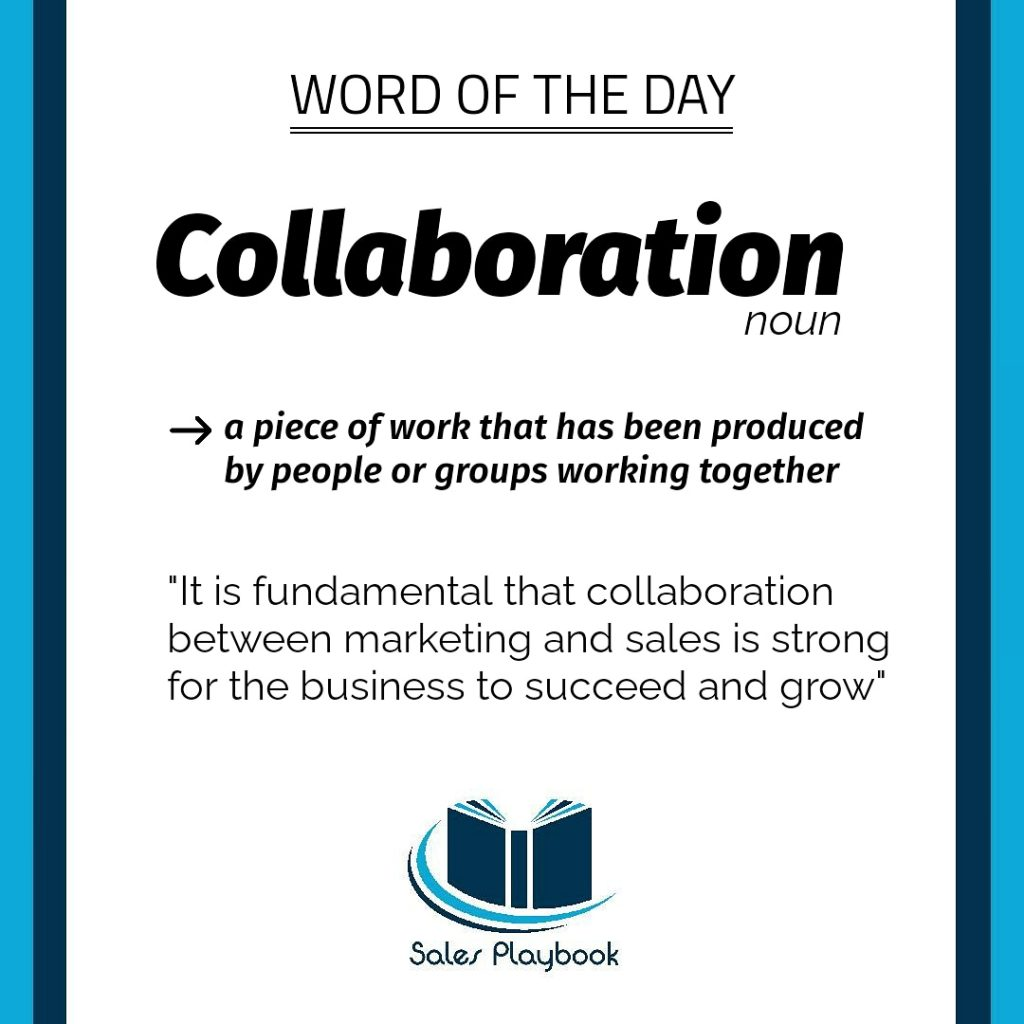sales word of the day collaboration a piece of work that has been produced by people or groups working together it is fundamental that collaboration between marketing and sales is strong for the business to succeed nd grow