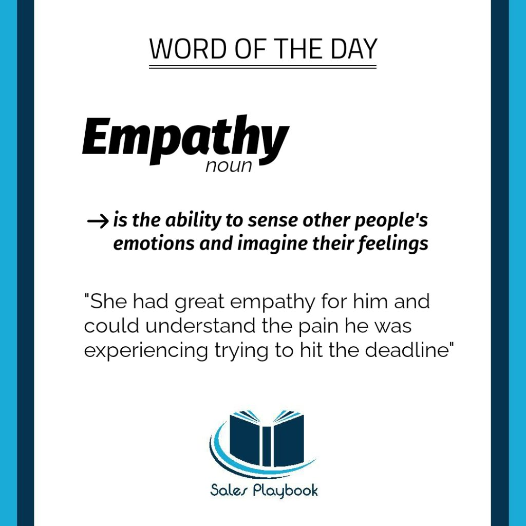 sales playbook word of the day empathy is the ability to sense others people's emotions and imagine their feelings she had a great empathy for him and could understand the pain he was experiencing trying to hit the deadline