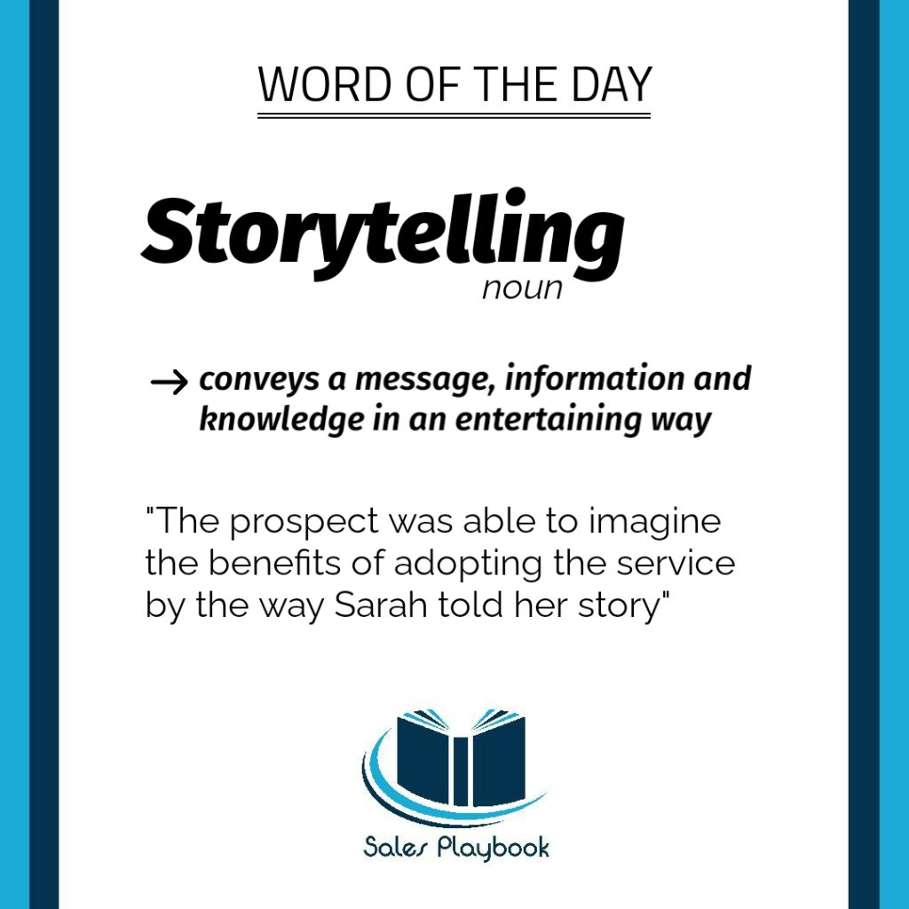 sales playbook word of the day storytelling conveys a message information and knowledge in an entertaining way the prospect was able to imagine the benefits of adopting the service by the way Sarah told her story
