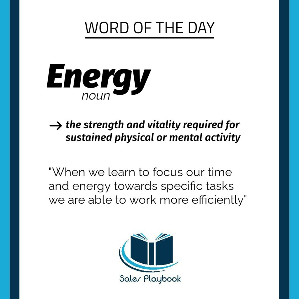 sales word of the day energy the strength and vitality required for sustained physical or mental activity when we learn to focus our time and energy towards specific tasks we are able to work more efficiently