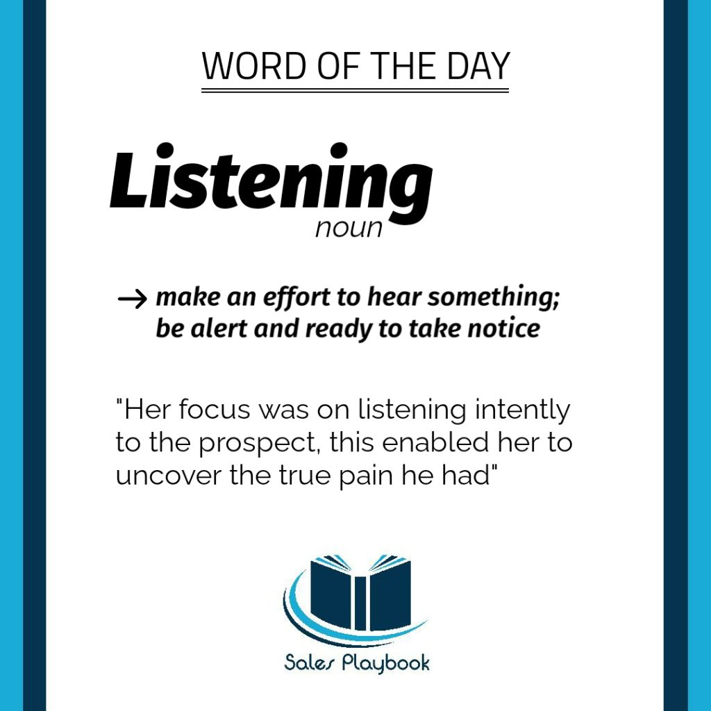 sales word of the day listening make an effort to hear something be alert and ready to take notice her focus was on listening intently to the prospect this enabled her to uncover the true pain he had