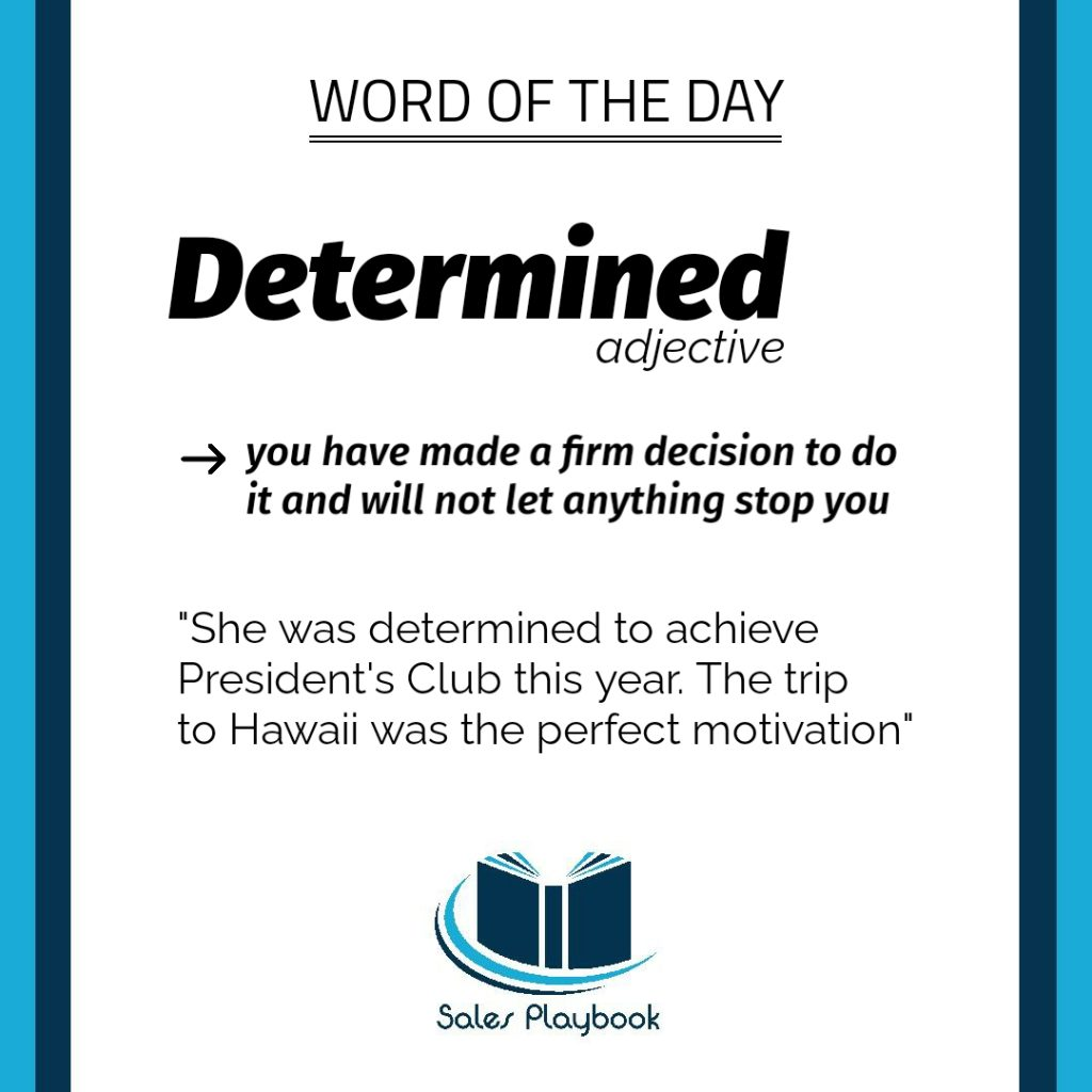 sales playbook word of the day determined you have made a firm decision to do it and will not let anything stop you she was determined to achieve presidents club this year the trip to Hawaii was the perfect motivation