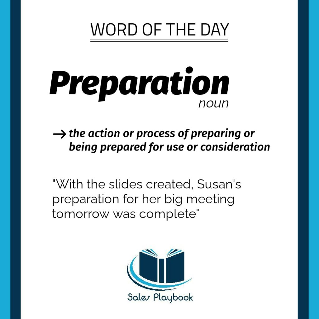 sales word of the day preparation the action or process of preparing or being prepared for use or consideration with the slides created Susan's preparation for her big meeting tomorrow was complete