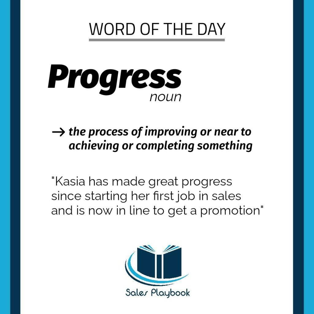 sales word of the day progress the process of improving or near to achieving or completing something Kasia has made great progress since starting her first job in sales and is now in line to get a promotion