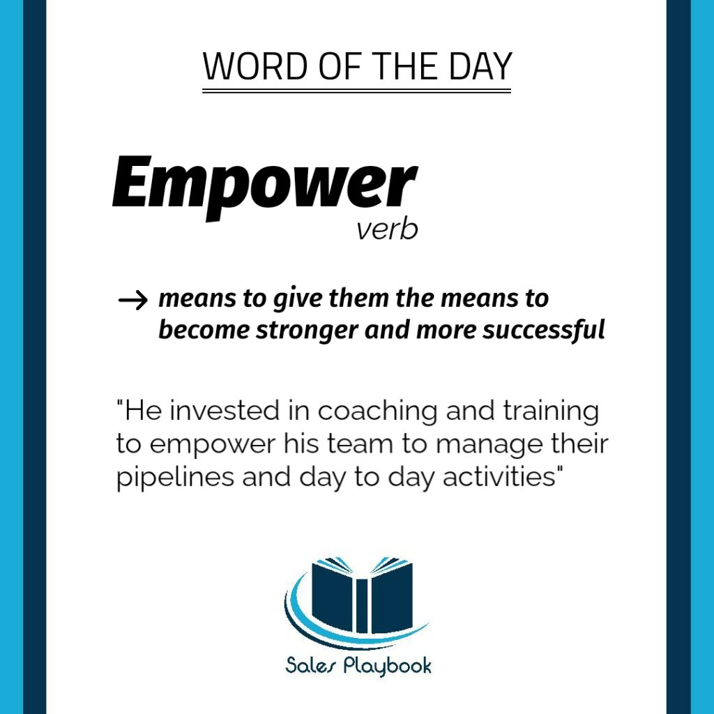 sales words empower means to give them the means to become stronger and more successful he invested in coaching and training to empower his team to manage their pipelines and day to day activities