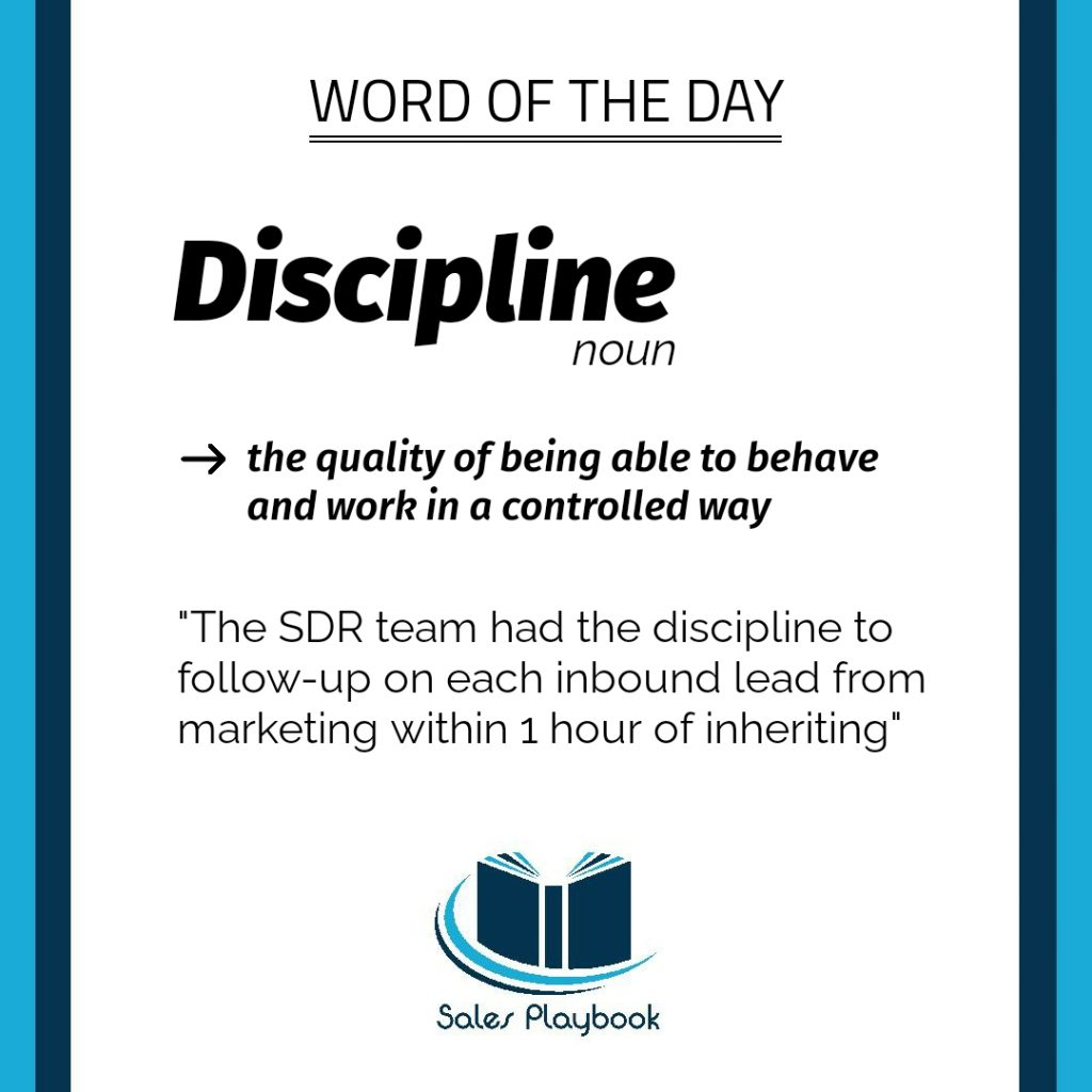 sales words discipline the quality of being able to behave and work in a controlled way the SDR team had the discipline to follow-up on each inbound lead from marketing within 1 hour of inheriting